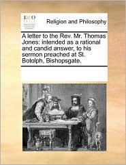 A letter to the Rev. Mr. Thomas Jones: intended as a rational and candid answer, to his sermon preached at St. Botolph, Bishopsgate. - See Notes Multiple Contributors