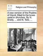 A New Version of the Psalms of David, Fitted to the Tunes Used in Churches. by N. Brady, ... and N. Tate, ... - Multiple Contributors