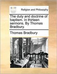 The duty and doctrine of baptism. In thirteen sermons. By Thomas Bradbury. - Thomas Bradbury