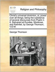 Christ's universal dominion, or, power over all things; being the substance of several discourses from Psalm ii. 6. Delivered at Dundee, Montrose, and Rathillet, by George Thomson, V.D.M. - George Thomson