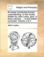 An essay concerning human understanding. In four books. Written by John Locke, gent. In three volumes. . A new edition corrected. Volume 3 of 3 - John Locke