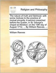 The nature of truth and falshood; with some motives to the practice of mutual sincerity. A sermon preached before the Queen, in St. George's chapel at Windsor; on the 10th day of August 1712, ... By William Reeves, ... - William Reeves