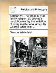 Sermon VI. The great duty of family religion: or, Joshua's resolution worthy the imitation of every master of a family. By George Whitefield, ... - George Whitefield