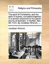 The Spirit of Christianity, and the Spirit of Popery, Compared Together. in a Sermon Preached in the Parish-Church of Aylsham, in - Wrench, Jonathan