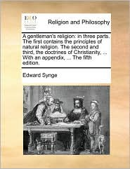 A gentleman's religion: in three parts. The first contains the principles of natural religion. The second and third, the doctrines of Christianity, ... With an appendix, ... The fifth edition. - Edward Synge