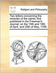 Two letters concerning the miracles of the saints; first published in the Freeman's Journal, on the 15th and 19th of April, and 20th of May, 1766.