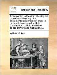 A companion to the altar: shewing the nature and necessity of a sacramental preparation in order to our worthy receiving the Holy Communion. ... Unto which are added prayers and meditations ... - William Vickers