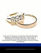 """A  Guide to Things to Know and Do Before, During, and After You Say """"I Do,"""" Vol. 9: Wedding Customs Around the World Including Europe, China, Japan,"""