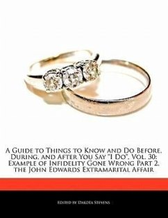 A Guide to Things to Know and Do Before, During, and After You Say I Do, Vol. 30: Example of Infidelity Gone Wrong Part 2, the John Edwards Extramar - Stevens, Dakota