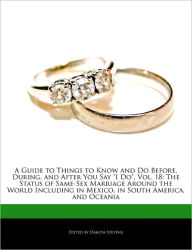 A Guide to Things to Know and Do Before, During, and After You Say I Do, Vol. 18: The Status of Same-Sex Marriage Around the World Including in Mexico - Dakota Stevens