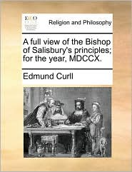 A full view of the Bishop of Salisbury's principles; for the year, MDCCX. - Edmund Curll