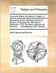 Love and charity the basis of religion. A sermon preached before the parliament of Normandy at the cathedral church of Rouen, on Sunday the 30th day of December 1753. By Henry Ignacius de Brancas, ... Translated by John Vailiant, ... - Henri Ignace de Brancas