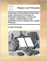 A sermon on the subject of the slave trade; delivered to a society of Protestant dissenters, at the new meeting, in Birmingham; and published at their request. By Joseph Priestley, ... - Joseph Priestley