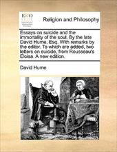 Essays on Suicide and the Immortality of the Soul. by the Late David Hume, Esq. with Remarks by the Editor. to Which Are Added, Tw - Hume, David