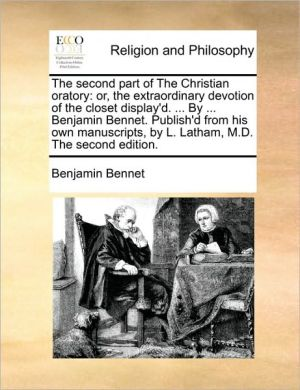 The second part of The Christian oratory: or, the extraordinary devotion of the closet display'd. . By. Benjamin Bennet. Publish'd from his own manuscripts, by L. Latham, M.D. The second edition. - Benjamin Bennet