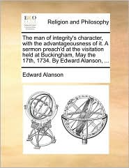 The man of integrity's character, with the advantageousness of it. A sermon preach'd at the visitation held at Buckingham, May the 17th, 1734. By Edward Alanson, ... - Edward Alanson