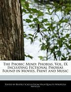 The Phobic Mind: Phobias, Vol. IX Including Fictional Phobias Found in Movies, Print and Music