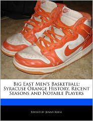 Big East Men's Basketball: Syracuse Orange History, Recent Seasons and Notable Players - Jenny Reese