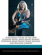 A Reference Guide to the 2010 Country Music Association Awards: Featuring Brad Paisley, Blake Shelton, and Miranda Lambert