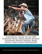 A Reference Guide to the 2007 Country Music Association Awards: Featuring Kenny Chesney, Brad Paisley, and Carrie Underwood