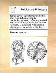 Topica sacra: spiritual logick: some brief hints & helps, to faith, meditation, prayer, ... Communicated at Christ-Church, Dublin, by Thomas Harrison, ... Enlarged with spiritual pleadings ... by Mr. John Hunter, ... - Thomas Harrison