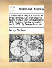 Christianity the only true comfort for troubled minds. A sermon preach'd before the Queen in her chapel royal at St. James's. Sunday November the 3d 1706. By George Stanhope,... - George Stanhope