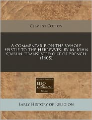 A Commentarie On The Vvhole Epistle To The Hebrevves. By M. Iohn Caluin. Translated Out Of French (1605) - Clement Cotton