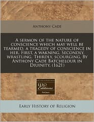 A Sermon Of The Nature Of Conscience Which May Well Be Tearmed, A Tragedy Of Conscience In Her. First, A Wakning. Secondly, Wrastling. Thirdly, Scourging. By Anthony Cade Batchelour In Diuinity. (1621) - Anthony Cade