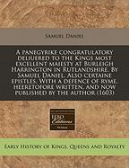 A  Panegyrike Congratulatory Deliuered to the Kings Most Excellent Maiesty at Burleigh Harrington in Rutlandshire. by Samuel Daniel. Also Certaine Ep