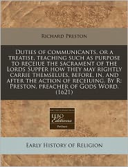 Duties of communicants, or a treatise, teaching such as purpose to receiue the sacrament of the Lords Supper how they may rightly carrie themselues, before, in, and after the action of receiuing. By R: Preston, preacher of Gods Word. (1621) - Richard Preston