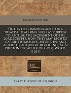 Duties of Communicants, or a Treatise, Teaching Such as Purpose to Receiue the Sacrament of the Lords Supper How They May Rightly Carrie Themselues, B