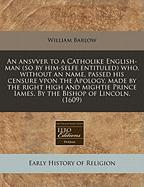 An  Ansvver to a Catholike English-Man (So by Him-Selfe Entituled) Who, Without an Name, Passed His Censure Vpon the Apology, Made by the Right High a