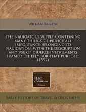 The Nauigators Supply Conteining Many Things of Principall Importance Belonging to Nauigation, with the Description and VSE of Diu - Barlow, William