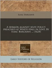 A Sermon Against Selfe Policy Preached At White-Hall In Lent. By Isaac Bargrave ... (1624) - Isaac Bargrave