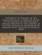 The Beauty of Holines: Or the Consecration of a House of Prayer, by the Example of Our Sauiour a Sermon Preached in the Chappell at the Free-