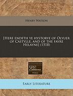 [Here Endeth Ye Hystorye of Olyuer of Castylle, and of the Fayre Helayne] (1518)