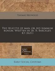 The Felicitie of Man, Or, His Summum Bonum. Written by Sr, R - Professor Thomas Heywood