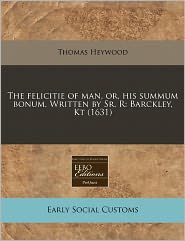 The Felicitie Of Man, Or, His Summum Bonum. Written By Sr, R - Thomas Heywood