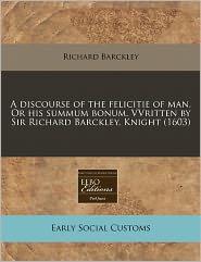 A Discourse Of The Felicitie Of Man. Or His Summum Bonum. Vvritten By Sir Richard Barckley, Knight (1603) - Richard Barckley