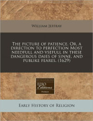 The Picture Of Patience. Or, A Direction To Perfection Most Needfull And Vsefull In These Dangerous Daies Of Sinne, And Publike Feares. (1629) - William Jeffray