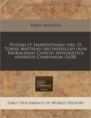 Piissimi Et Eminentissimi Viri, D. Tobiae Matthaei Archiepiscopi Olim Eboracensis Concio Apologetica Adversus Campianum (1638)