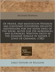 Of Prayer, And Meditation Wherein Are Conteined Fovvertien Deuoute Meditations For The Seuen Daies Of The Weeke, Bothe For The Morninges, And Eueninges. Written Firste In The Spanishe Tongue By Father. F. Lewis De Granada. (1582) - Richard Hopkins