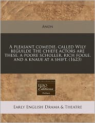A pleasant comedie, called Wily beguilde The chiefe actors are these, a poore scholler. rich foole. and a knaue at a shift. (1623) - Anon
