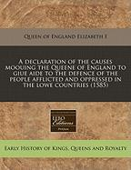 A  Declaration of the Causes Moouing the Queene of England to Giue Aide to the Defence of the People Afflicted and Oppressed in the Lowe Countries (1