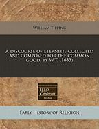 A Discourse of Eternitie Collected and Composed for the Common Good, by W.T. (1633)