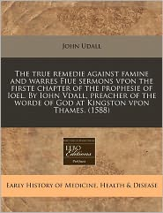 The True Remedie Against Famine And Warres Fiue Sermons Vpon The Firste Chapter Of The Prophesie Of Ioel. By Iohn Vdall, Preacher Of The Worde Of God At Kingston Vpon Thames. (1588) - John Udall