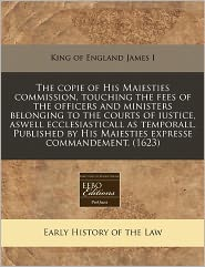 The Copie Of His Maiesties Commission, Touching The Fees Of The Officers And Ministers Belonging To The Courts Of Iustice, Aswell Ecclesiasticall As Temporall. Published By His Maiesties Expresse Commandement. (1623) - King Of England James I