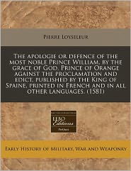 The apologie or defence of the most noble Prince William, by the grace of God, Prince of Orange against the proclamation and edict, published by the King of Spaine, printed in French and in all other languages. (1581) - Pierre Loyseleur