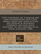 Cato Construed, Or, a Familiar and Easie Interpretation Vpon Catos Morall Verses First Doen in Laten and Frenche by Maturinus Corderius, and Now Newly
