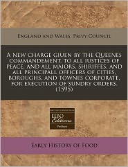 A new charge giuen by the Queenes commandement, to all iustices of peace, and all maiors, shiriffes, and all principall officers of cities, boroughs, and townes corporate, for execution of sundry orders. (1595) - England and Wales. Privy Council